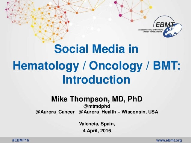 www.ebmt.org#EBMT16 Social Media in Hematology / Oncology / BMT: Introduction Mike Thompson, MD, PhD @mtmdphd @Aurora_Canc...