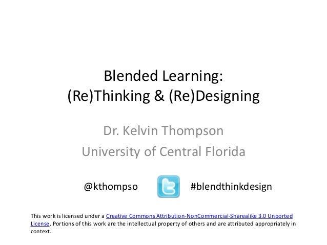 Blended Learning: (Re)Thinking & (Re)Designing Dr. Kelvin Thompson University of Central Florida @kthompso #blendthinkdesi...