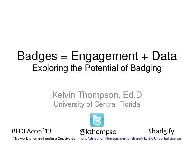 Badges = Engagement + Data Exploring the Potential of Badging Kelvin Thompson, Ed.D University of Central Florida  #FDLAco...