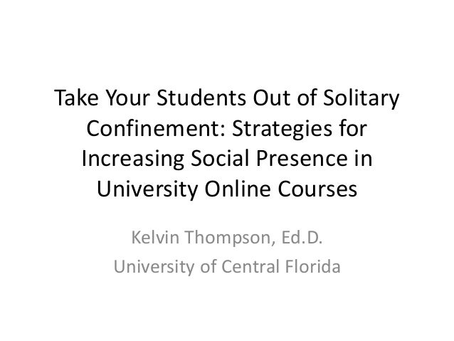 Take Your Students Out of Solitary Confinement: Strategies for Increasing Social Presence in University Online Courses Kel...