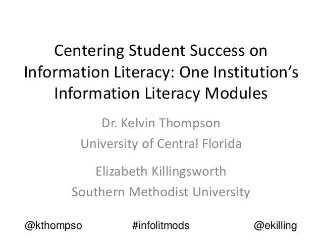 Centering Student Success on Information Literacy: One Institution's Information Literacy Modules Dr. Kelvin Thompson Univ...