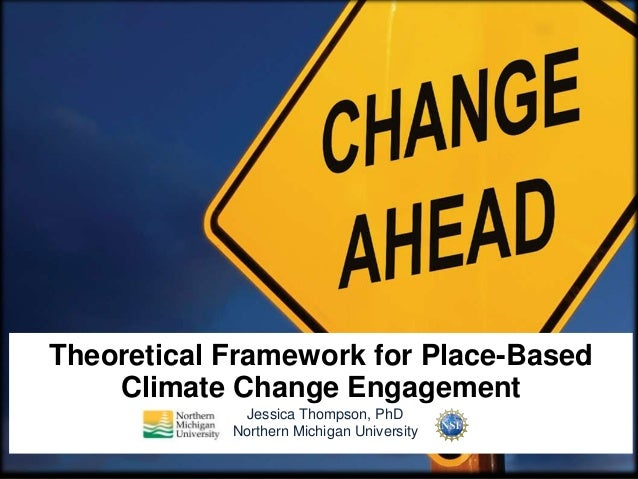 Theoretical Framework for Place-Based Climate Change Engagement Jessica Thompson, PhD Northern Michigan University