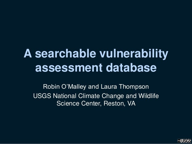 A searchable vulnerability assessment database Robin O'Malley and Laura Thompson USGS National Climate Change and Wildlife...