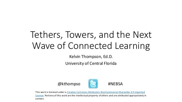 Tethers, Towers, and the Next Wave of Connected Learning Kelvin Thompson, Ed.D. University of Central Florida @kthompso #N...