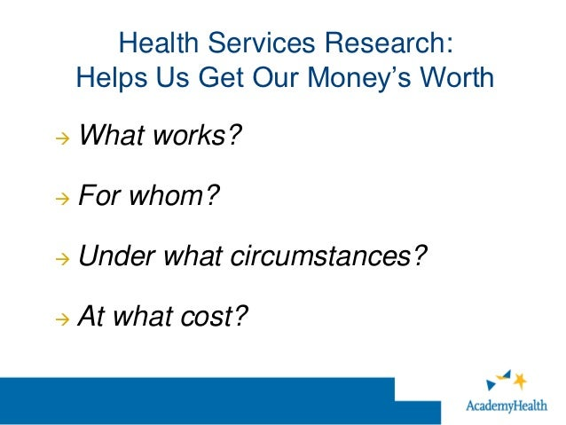 Health Services Research:    Helps Us Get Our Money's Worth   What works?   For whom?   Under what circumstances?   At...