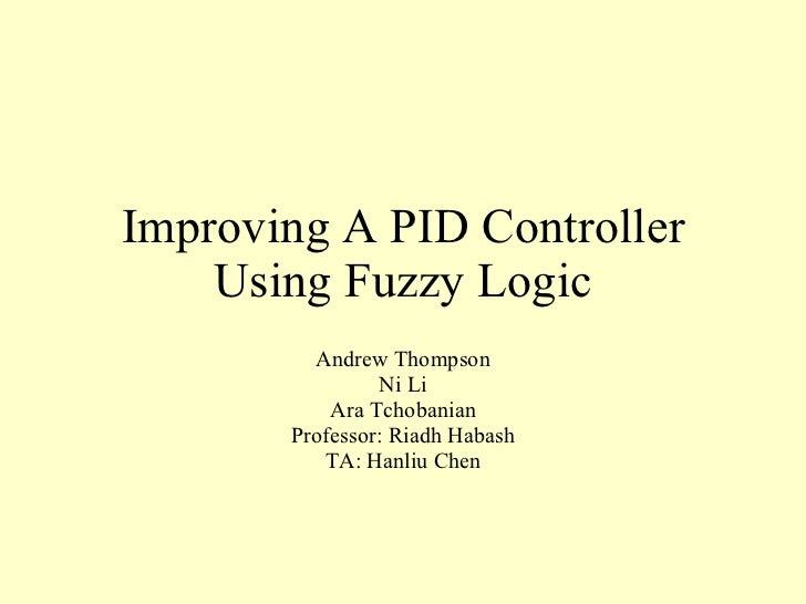 Improving A PID Controller Using Fuzzy Logic Andrew Thompson Ni Li Ara Tchobanian Professor: Riadh Habash TA: Hanliu Chen