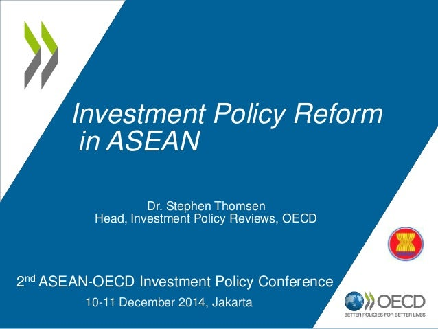 Investment Policy Reform in ASEAN 2nd ASEAN-OECD Investment Policy Conference 10-11 December 2014, Jakarta Dr. Stephen Tho...