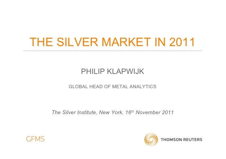 THE SILVER MARKET IN 2011               PHILIP KLAPWIJK          GLOBAL HEAD OF METAL ANALYTICS   The Silver Institute, Ne...