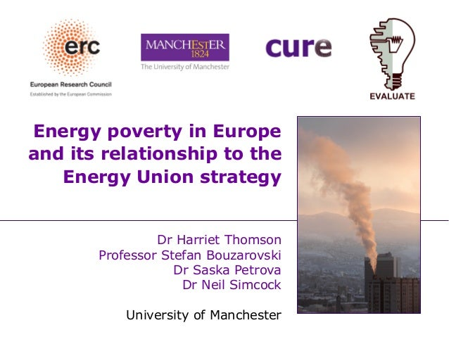 Energy poverty in Europe and its relationship to the Energy Union strategy Dr Harriet Thomson Professor Stefan Bouzarovski...