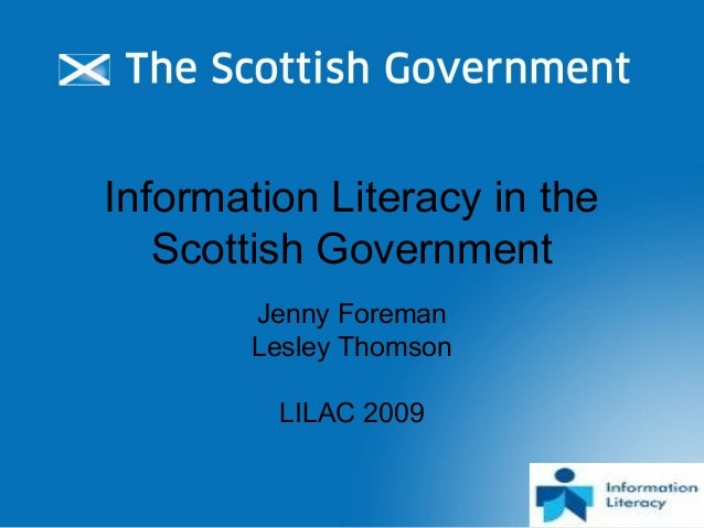  Information Literacy in the Scottish Government Jenny Foreman Lesley Thomson LILAC 2009