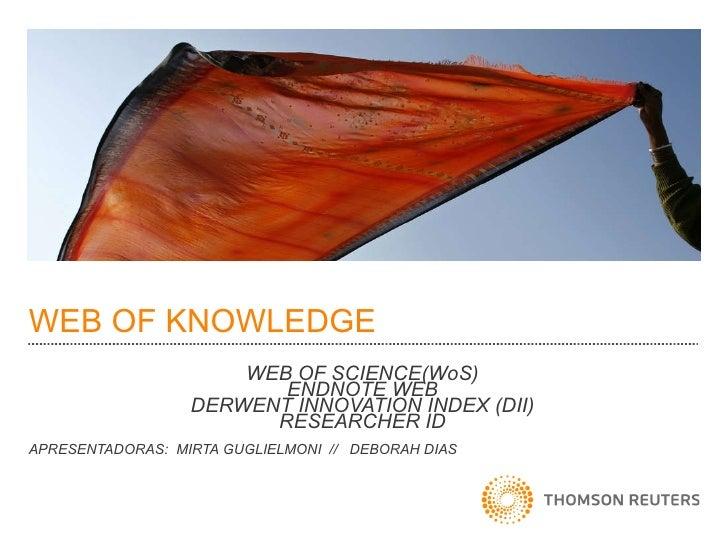 WEB OF KNOWLEDGE WEB OF SCIENCE(WoS) ENDNOTE WEB DERWENT INNOVATION INDEX (DII) RESEARCHER ID APRESENTADORAS:  MIRTA GUGLI...