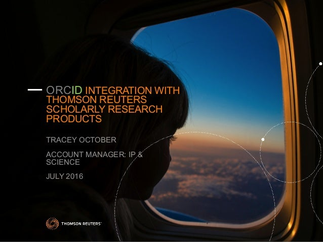 — ORCID INTEGRATION WITH THOMSON REUTERS SCHOLARLY RESEARCH PRODUCTS TRACEY OCTOBER ACCOUNT MANAGER: IP & SCIENCE JULY 2016