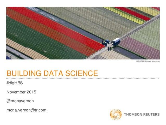 BUILDING DATA SCIENCE #digHBS November 2015 @monavernon mona.vernon@tr.com