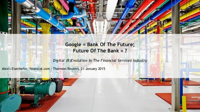 Google = Bank Of The Future; Future Of The Bank = ? Digital (R)Evolution In The Financial Services Industry Alexis Eisenho...