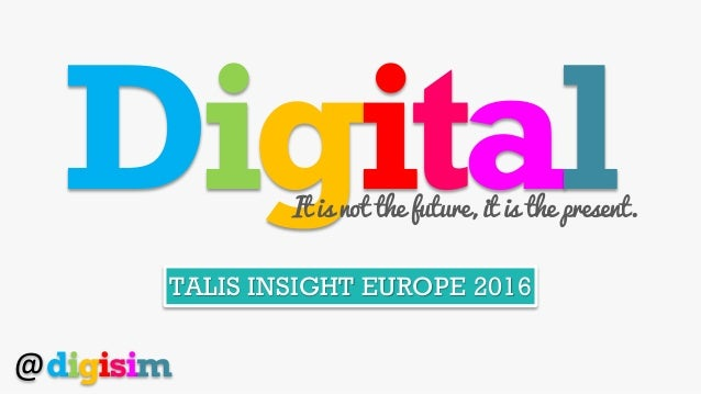 DigitalIt is not the future, it is the present. TALIS INSIGHT EUROPE 2016 @digisim