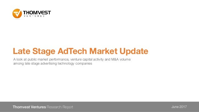 Late Stage AdTech Market Update Thomvest Ventures Research Report June 2017 A look at public market performance, venture c...