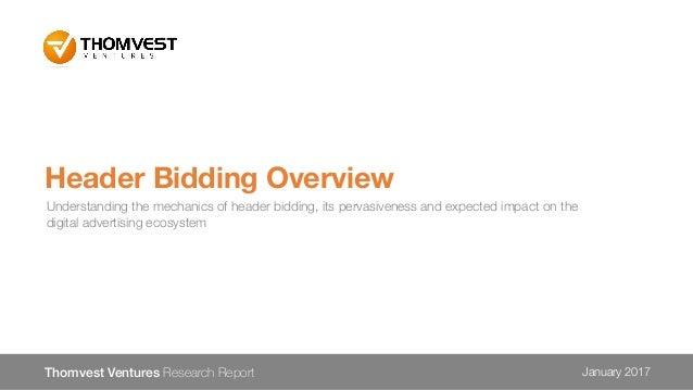 Header Bidding Overview Thomvest Ventures Research Report January 2017 Understanding the mechanics of header bidding, its ...