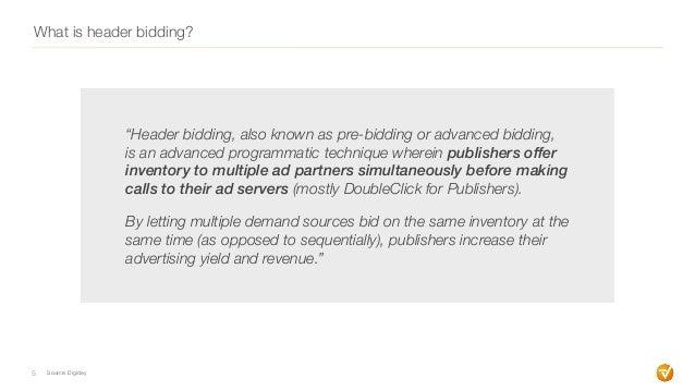 "What is header bidding? 5 ""Header bidding, also known as pre-bidding or advanced bidding, is an advanced programmatic tech..."
