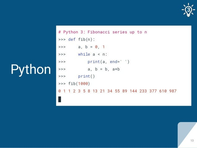 Python 13 # Python 3: Fibonacci series up to n >>> def fib(n): >>> a, b = 0, 1 >>> while a < n: >>> print(a, end=' ') >>> ...