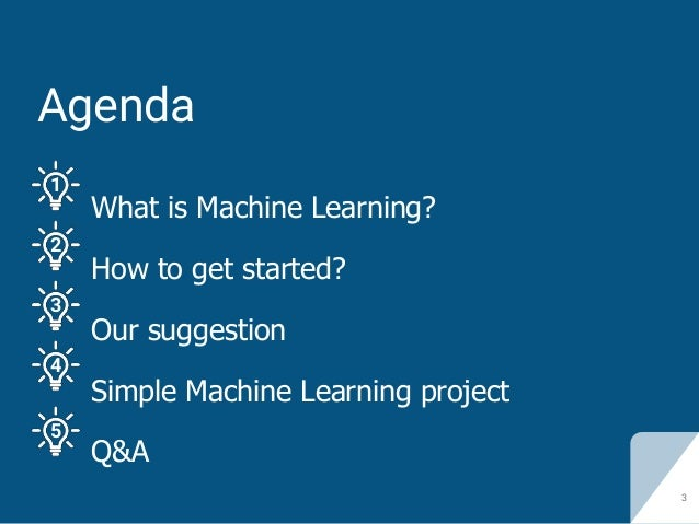Agenda What is Machine Learning? How to get started? Our suggestion Simple Machine Learning project Q&A 3 1 2 3 4 5