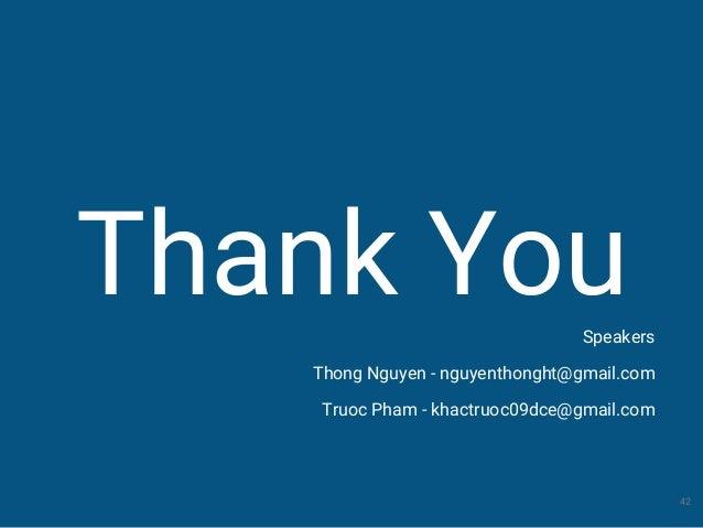 Thank You 42 Speakers Thong Nguyen - nguyenthonght@gmail.com Truoc Pham - khactruoc09dce@gmail.com