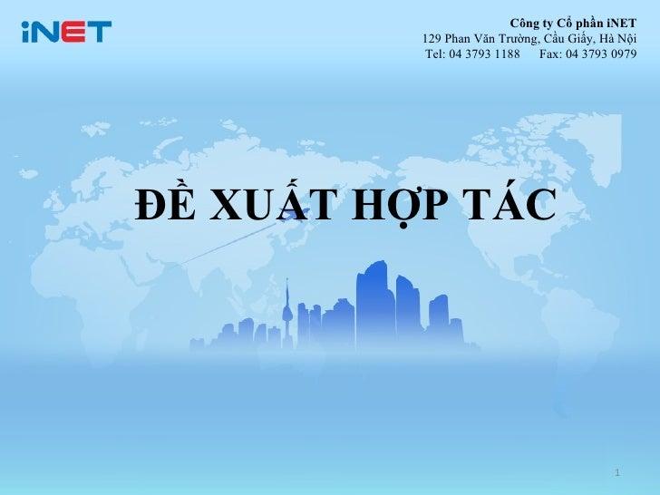 Công ty Cổ phần iNET          129 Phan Văn Trường, Cầu Giấy, Hà Nội          Tel: 04 3793 1188   Fax: 04 3793 0979ĐỀ XUẤT ...