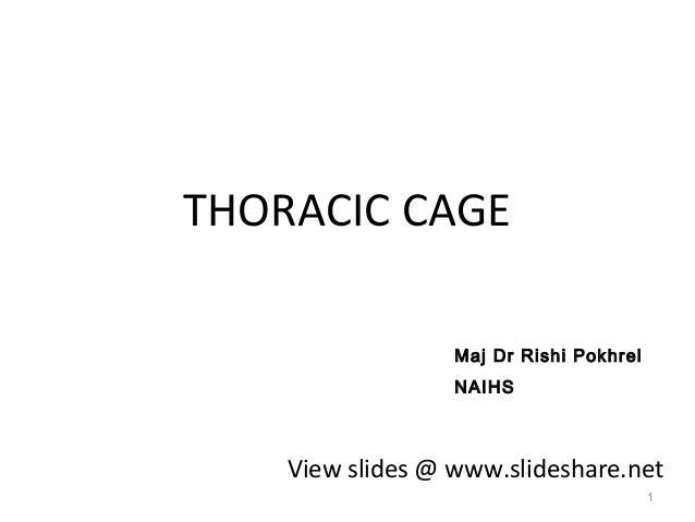 THORACIC CAGE 1 View slides @ www.slideshare.net Maj Dr Rishi Pokhrel NAIHS