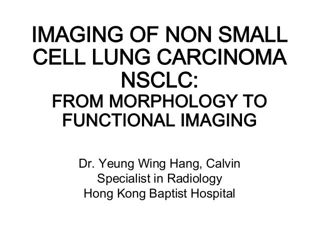 IMAGING OF NON SMALL CELL LUNG CARCINOMA NSCLC:  FROM MORPHOLOGY TO FUNCTIONAL IMAGING  Dr. Yeung Wing Hang, Calvin Speci...