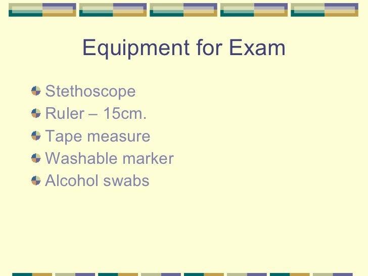 Equipment for Exam <ul><li>Stethoscope </li></ul><ul><li>Ruler – 15cm. </li></ul><ul><li>Tape measure </li></ul><ul><li>Wa...