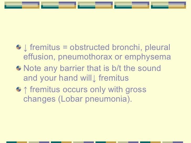 <ul><li>↓  fremitus = obstructed bronchi, pleural effusion, pneumothorax or emphysema </li></ul><ul><li>Note any barrier t...