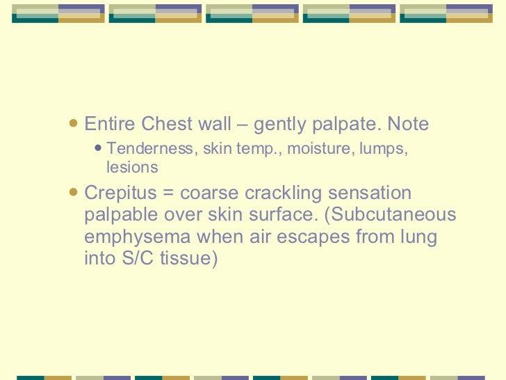 <ul><ul><li>Entire Chest wall – gently palpate. Note </li></ul></ul><ul><ul><ul><li>Tenderness, skin temp., moisture, lump...