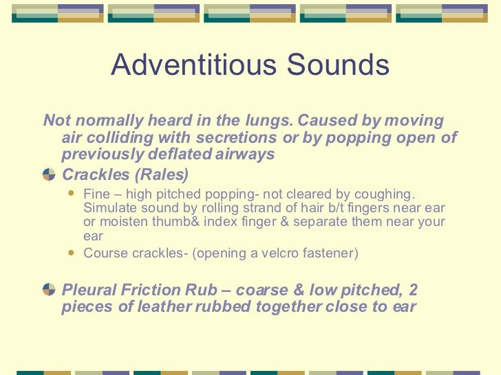 Adventitious Sounds <ul><li>Not normally heard in the lungs. Caused by moving air colliding with secretions or by popping ...