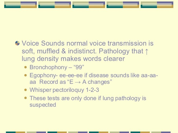 <ul><li>Voice Sounds normal voice transmission is soft, muffled & indistinct. Pathology that  ↑ lung density makes words c...