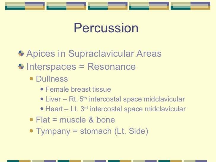 Percussion  <ul><li>Apices in Supraclavicular Areas </li></ul><ul><li>Interspaces = Resonance </li></ul><ul><ul><li>Dullne...