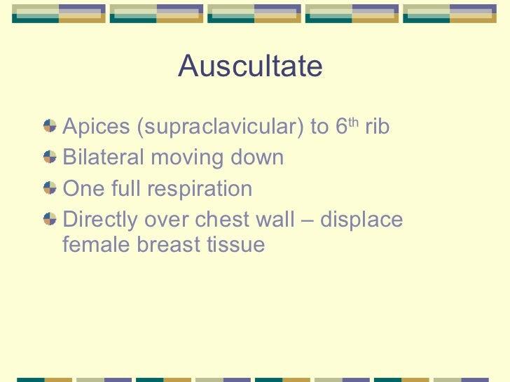 Auscultate  <ul><li>Apices (supraclavicular) to 6 th  rib </li></ul><ul><li>Bilateral moving down </li></ul><ul><li>One fu...