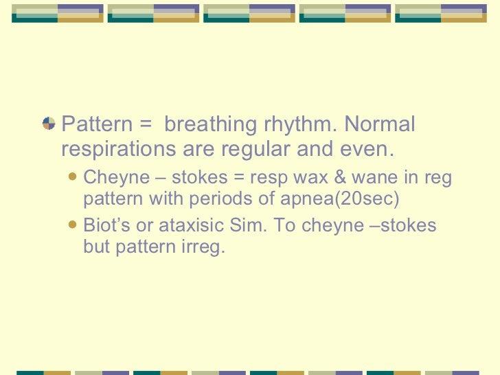 <ul><li>Pattern =  breathing rhythm. Normal respirations are regular and even. </li></ul><ul><ul><li>Cheyne – stokes = res...