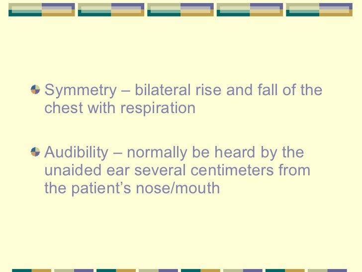 <ul><li>Symmetry – bilateral rise and fall of the chest with respiration </li></ul><ul><li>Audibility – normally be heard ...