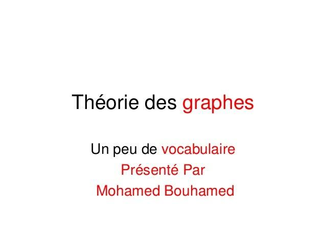 Théorie des graphes Un peu de vocabulaire Présenté Par Mohamed Bouhamed