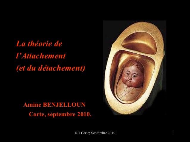 La théorie del'Attachement(et du détachement) Amine BENJELLOUN   Corte, septembre 2010.                   DU Corte; Septem...