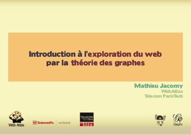 Introduction à l'exploration du web par la théorie des graphes Mathieu Jacomy WebAtlas Telecom ParisTech