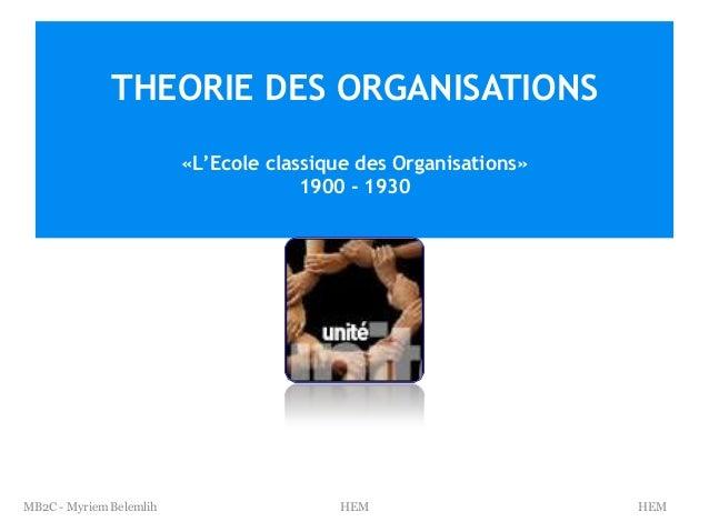 THEORIE DES ORGANISATIONS «L'Ecole classique des Organisations» 1900 - 1930  MB2C - Myriem Belemlih  HEM  HEM