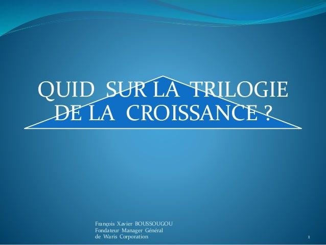 QUID SUR LA TRILOGIE DE LA CROISSANCE ? 1 François Xavier BOUSSOUGOU Fondateur Manager Général de Waris Corporation