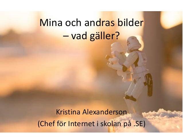 Mina och andras bilder    – vad gäller?     Kristina Alexanderson(Chef för Internet i skolan på .SE)