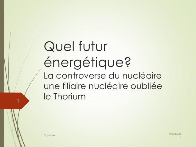 Quel futur énergétique? La controverse du nucléaire une filiaire nucléaire oubliée le Thorium 01/04/201 5 Guy Weets 1