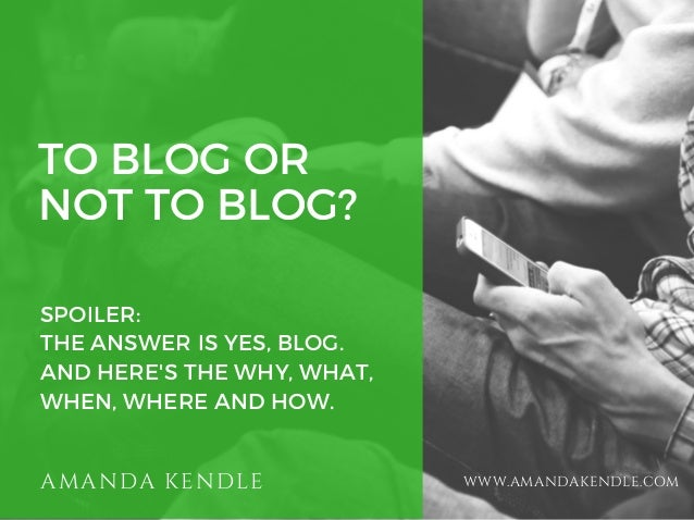 TO BLOG OR NOT TO BLOG? SPOILER: THE ANSWER IS YES, BLOG. AND HERE'S THE WHY, WHAT, WHEN, WHERE AND HOW. AMANDA KENDLE WWW...