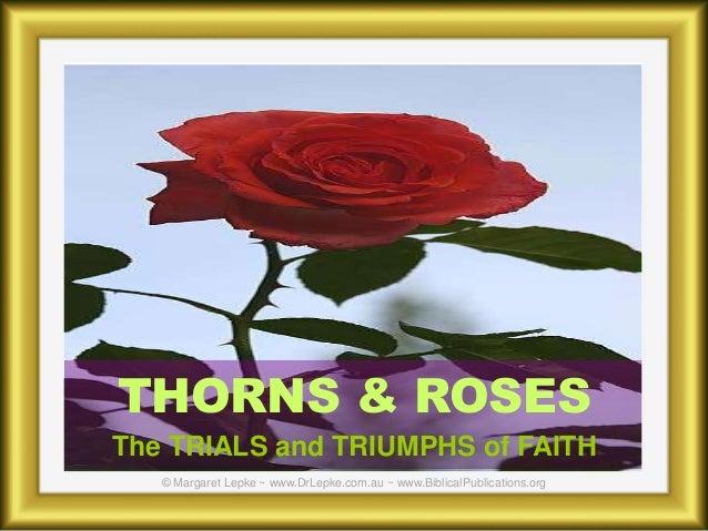 THORNS & ROSES The TRIALS and TRIUMPHS of FAITH © Margaret Lepke ~ www.DrLepke.com.au ~ www.BiblicalPublications.org