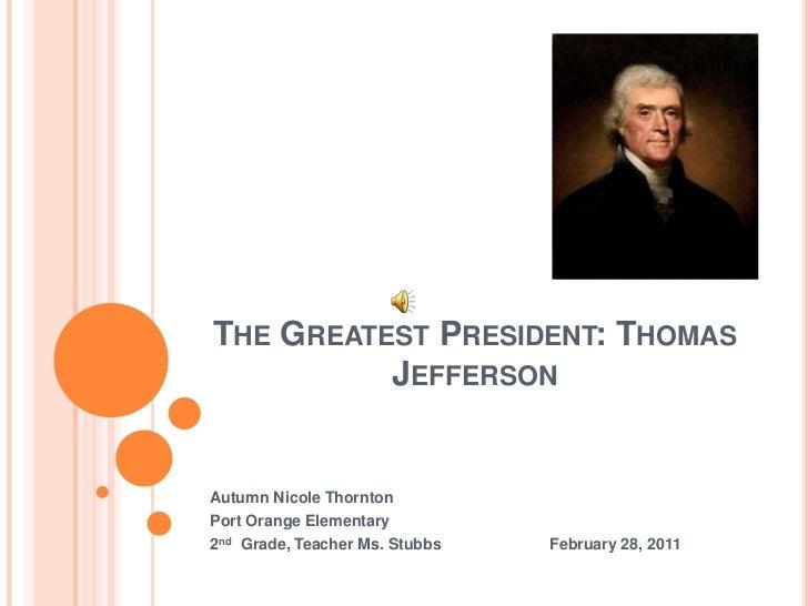 The Greatest President: Thomas Jefferson<br />Autumn Nicole Thornton<br />Port Orange Elementary<br />2nd  Grade, Teacher ...