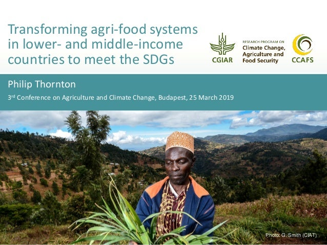 Philip Thornton 3rd Conference on Agriculture and Climate Change, Budapest, 25 March 2019 Transforming agri-food systems i...