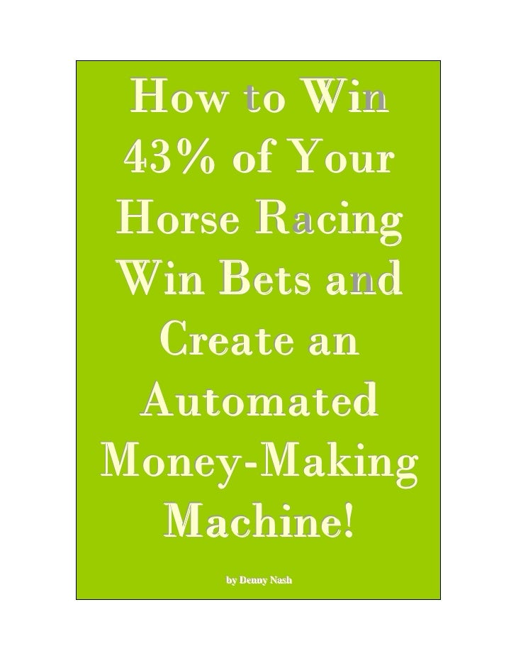 How to Win  43% of Your Horse Racing Win Bets and    Create an   Automated Money-Making    Machine!     by Denny Nash     ...