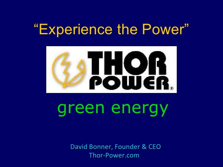 """""""Experience the Power""""<br />green energy<br />David Bonner, Founder & CEO<br />Thor-Power.com<br />"""